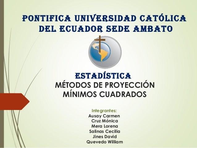 PONTIFICA UNIVERSIDAD CATÓLICA DEL ECUADOR SEDE AMBATO ESTADÍSTICA MÉTODOS DE PROYECCIÓN MÍNIMOS CUADRADOS Integrantes: Au...