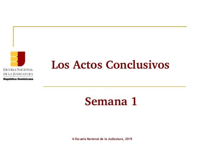 LosActosConclusivos © Escuela Nacional de la Judicatura, 2015 Semana1
