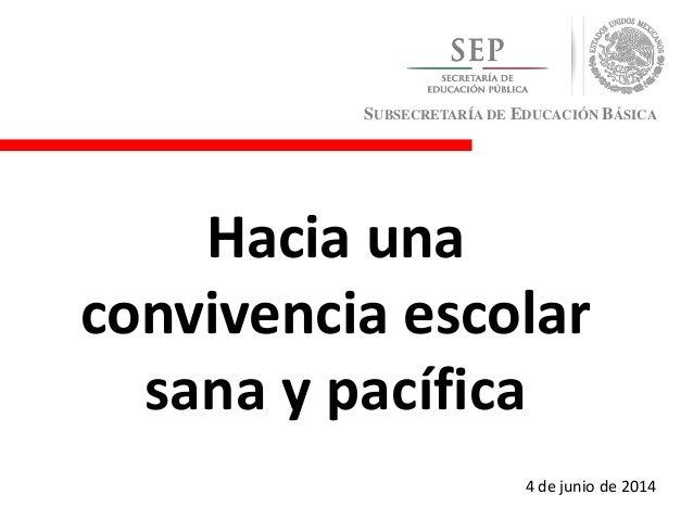 SUBSECRETARÍA DE EDUCACIÓN BÁSICA Hacia una convivencia escolar sana y pacífica 4 de junio de 2014