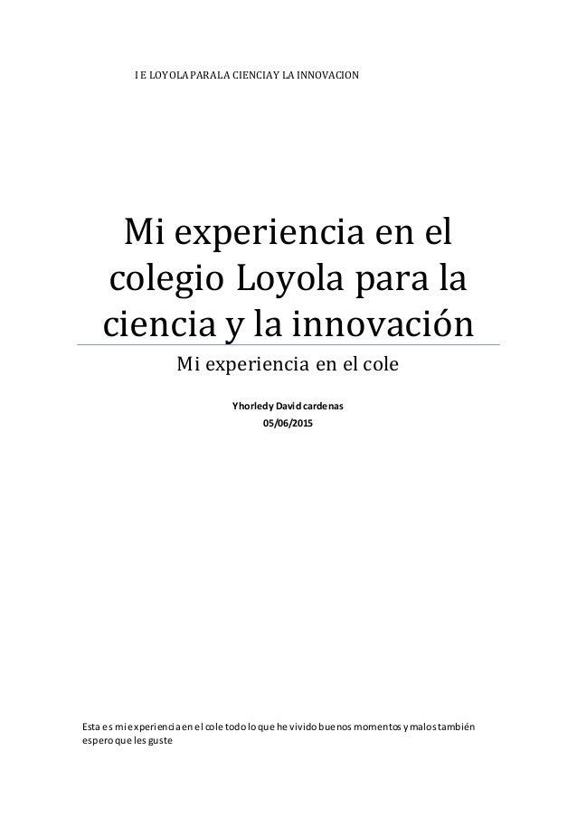 I E LOYOLAPARALA CIENCIAY LA INNOVACION Mi experiencia en el colegio Loyola para la ciencia y la innovación Mi experiencia...