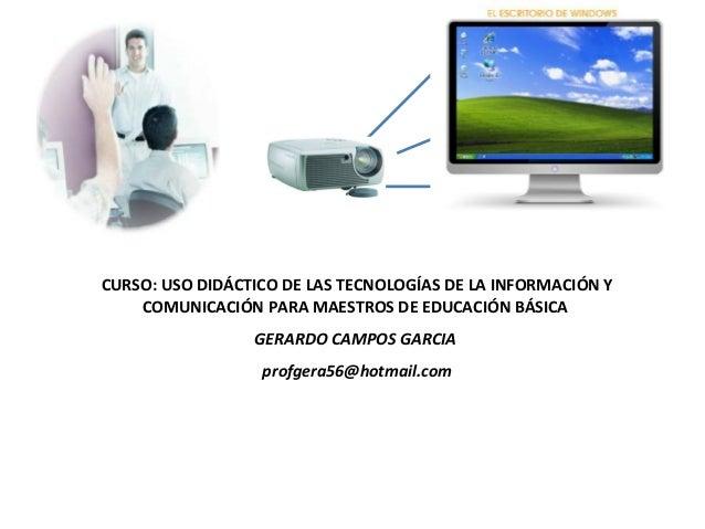 CURSO: USO DIDÁCTICO DE LAS TECNOLOGÍAS DE LA INFORMACIÓN Y COMUNICACIÓN PARA MAESTROS DE EDUCACIÓN BÁSICA GERARDO CAMPOS ...