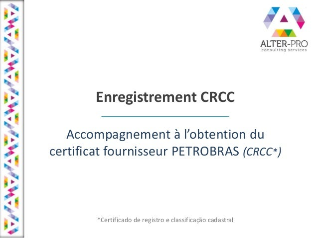 Enregistrement CRCC A o pag e e t à l'o te tio du certificat fournisseur PETROBRAS (CRCC*) *Certificado de registro e clas...