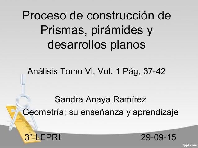 Proceso de construcción de Prismas, pirámides y desarrollos planos Análisis Tomo Vl, Vol. 1 Pág, 37-42 Sandra Anaya Ramíre...