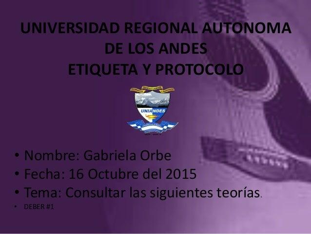 UNIVERSIDAD REGIONAL AUTONOMA DE LOS ANDES ETIQUETA Y PROTOCOLO • Nombre: Gabriela Orbe • Fecha: 16 Octubre del 2015 • Tem...