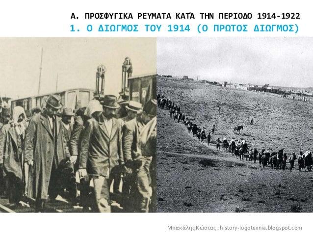 Α. ΠΡΟΣΦΥΓΙΚΑ ΡΕΥΜΑΤΑ ΚΑΤΆ ΤΗΝ ΠΕΡΙΟΔΟ 1914-1922 1. Ο ΔΙΩΓΜΟΣ ΤΟΥ 1914 (Ο ΠΡΩΤΟΣ ΔΙΩΓΜΟΣ) Μπακάλης Κώστας : history-logotexnia.blogspot.com