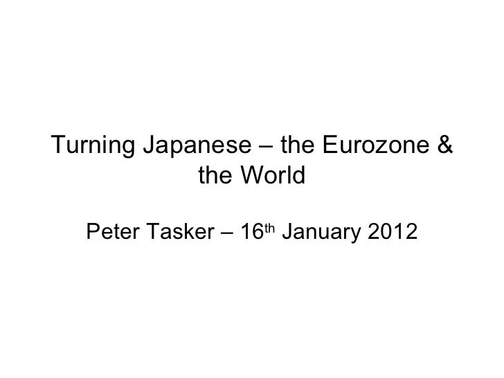 Turning Japanese – the Eurozone & the World Peter Tasker – 16 th  January 2012