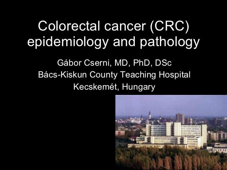 Colorectal cancer (CRC) epidemiology and pathology Gábor Cserni, MD, PhD, DSc Bács-Kiskun County Teaching Hospital Kecskem...