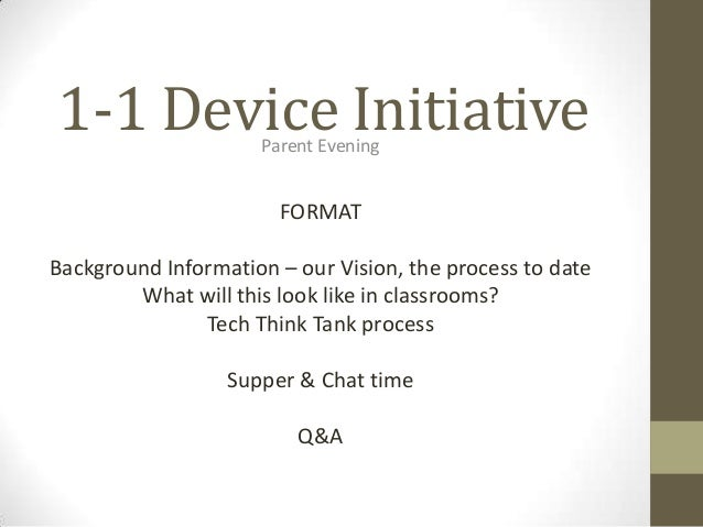 1-1 Device InitiativeParent Evening FORMAT Background Information – our Vision, the process to date What will this look li...