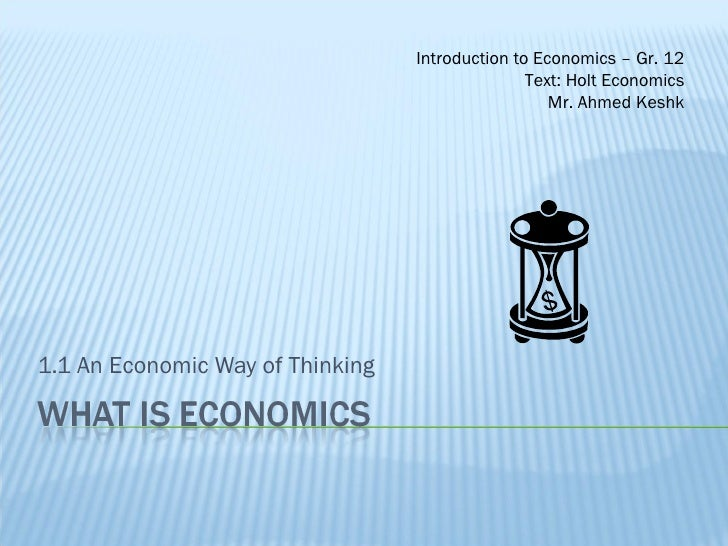1.1 An Economic Way of Thinking Introduction to Economics – Gr. 12 Text: Holt Economics Mr. Ahmed Keshk