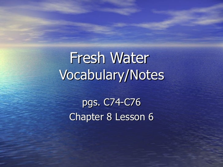 Fresh Water  Vocabulary/Notes pgs. C74-C76 Chapter 8 Lesson 6