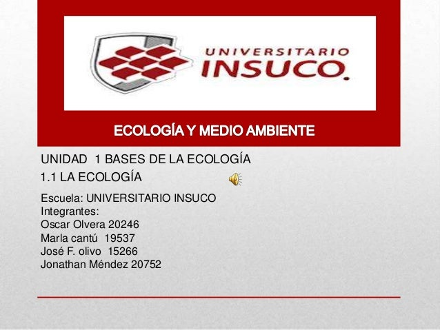 UNIDAD 1 BASES DE LA ECOLOGÍAEscuela: UNIVERSITARIO INSUCOIntegrantes:Oscar Olvera 20246Marla cantú 19537José F. olivo 152...