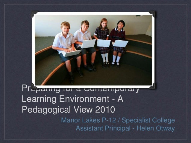 Preparing for a Contemporary Learning Environment - A Pedagogical View 2010 Manor Lakes P-12 / Specialist College Assistan...
