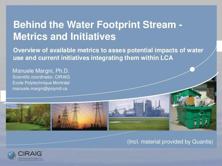 Manuele Margni, CIRAIG - Behind the Water Footprint Stream: Metrics and Initiatives