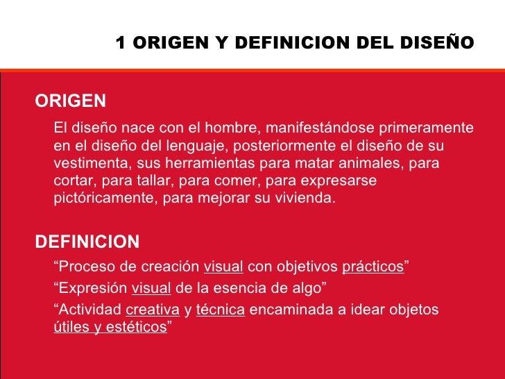 1 ORIGEN Y DEFINICION DEL DISEÑO <ul><li>ORIGEN </li></ul><ul><li>El diseño nace con el hombre, manifestándose primerament...