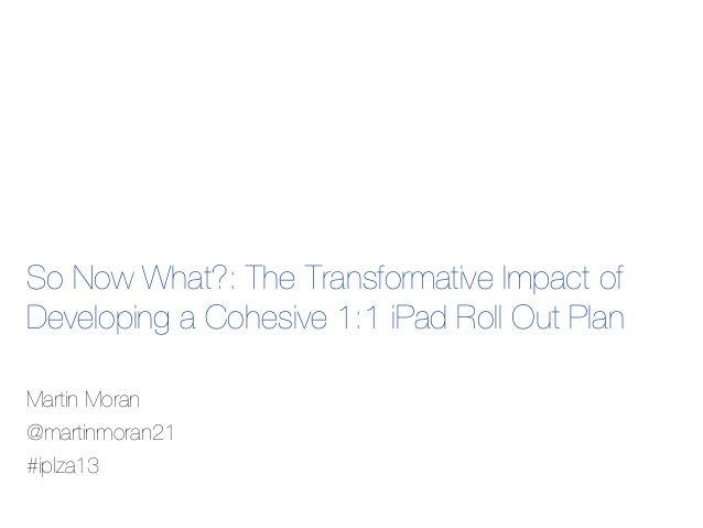 So Now What?: The Transformative Impact of Developing a Cohesive 1:1 iPad Roll Out Plan Martin Moran @martinmoran21 #iplza...