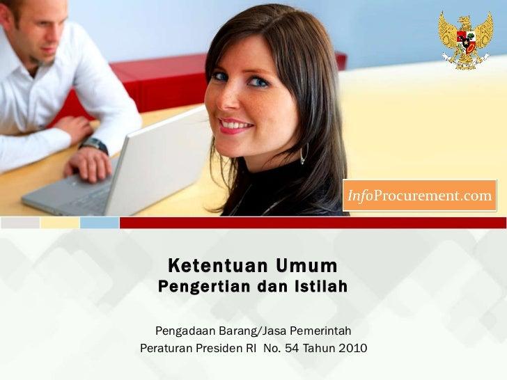 Ketentuan Umum Pengertian dan Istilah Pengadaan Barang/Jasa Pemerintah Peraturan Presiden RI  No. 54 Tahun 2010