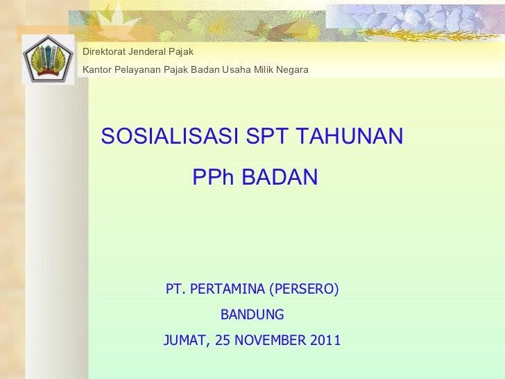 SOSIALISASI SPT TAHUNAN PPh BADAN PT. PERTAMINA (PERSERO) BANDUNG JUMAT, 25 NOVEMBER 2011 Direktorat Jenderal Pajak Kantor...