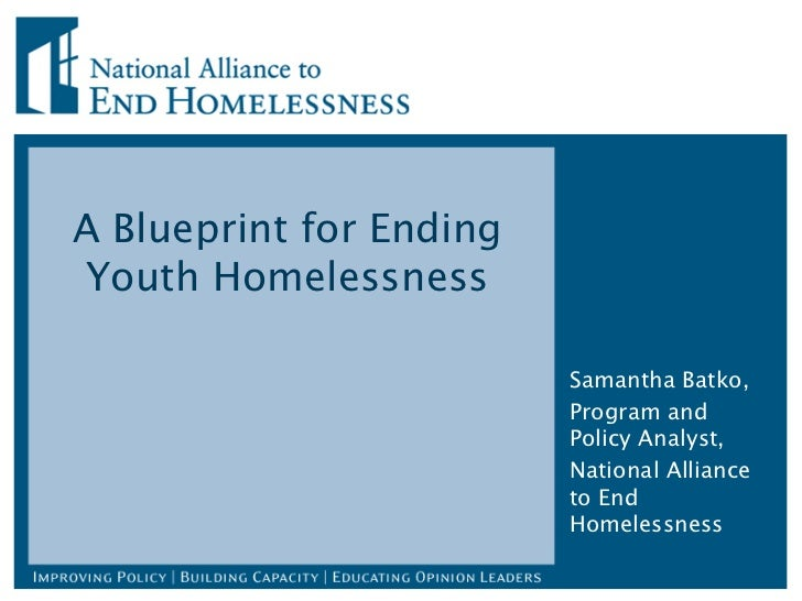 A Blueprint for Ending Youth Homelessness Samantha Batko, Program and Policy Analyst, National Alliance to End Homelessness
