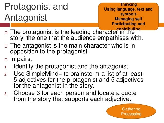 protagonist or antagonist In literature, an antagonist is a character, or a group of characters, which stands in opposition to the protagonist, which is the main character the term antagonist comes from the greek word antagonistēs , which means opponent, competitor, or rival.