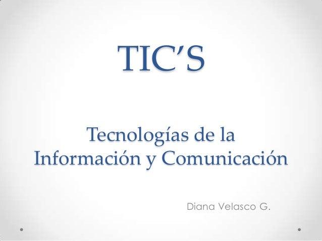 TIC'S      Tecnologías de laInformación y Comunicación               Diana Velasco G.