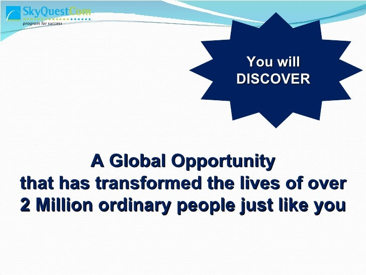 A Global Opportunity  that has transformed the lives of over 2 Million ordinary people just like you You will DISCOVER