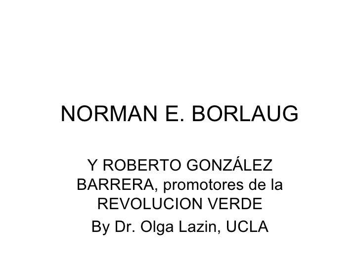 NORMAN E. BORLAUG Y ROBERTO GONZÁLEZ BARRERA, promotores de la REVOLUCION VERDE By Dr. Olga Lazin, UCLA