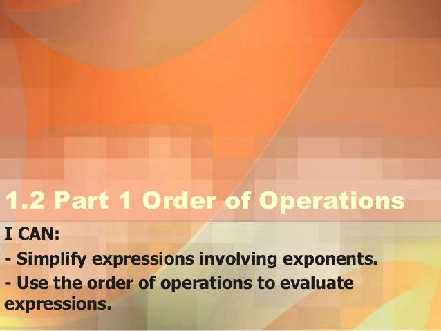 1.2 Part 1 Order of OperationsI CAN:- Simplify expressions involving exponents.- Use the order of operations to evaluateex...