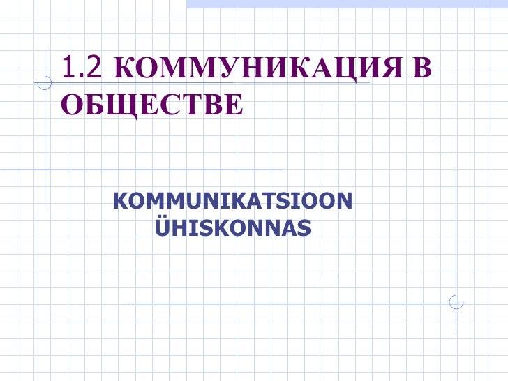 1.2   КОММУНИКАЦИЯ В ОБЩЕСТВЕ KOMMUNIKATSIOON ÜHISKONNAS
