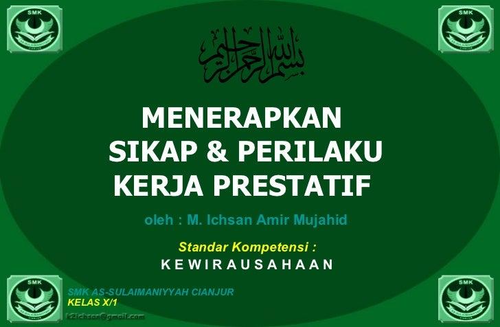MENERAPKAN  SIKAP & PERILAKU KERJA PRESTATIF  oleh  : M.  Ichsan   Amir   Mujahid Standar Kompetensi : K E W I R A U S A H...