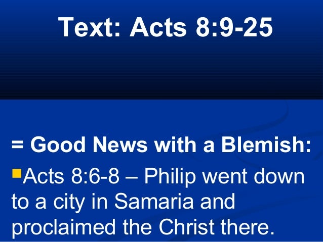 Text: Acts 8:9-25 = Good News with a Blemish: Acts 8:6-8 – Philip went down to a city in Samaria and proclaimed the Chris...