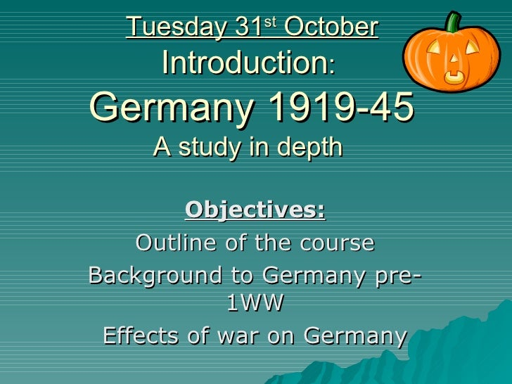 Tuesday 31 st  October Introduction :  Germany 1919-45 A study in depth  Objectives: Outline of the course Background to G...