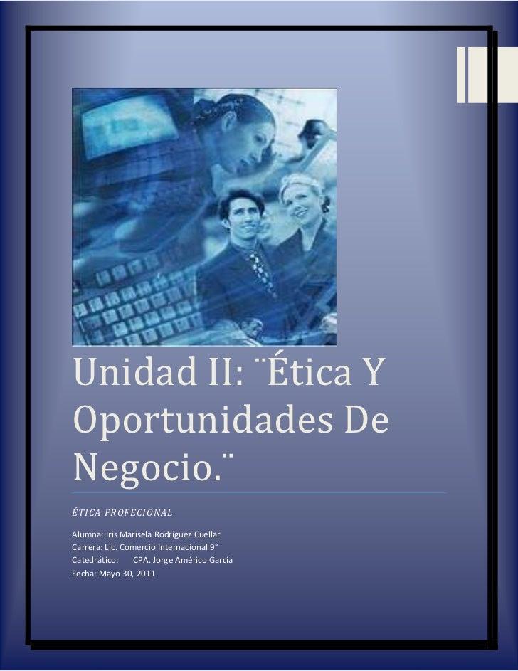 Unidad II: ¨Ética Y Oportunidades De Negocio.¨ÉTICA PROFECIONALAlumna: Iris Marisela Rodríguez Cuellar                    ...