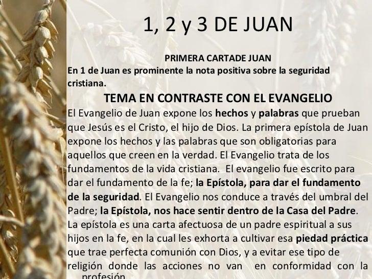 1, 2 y 3 DE JUAN <ul><li>PRIMERA CARTADE JUAN </li></ul><ul><li>En 1 de Juan es prominente la nota positiva sobre la segur...