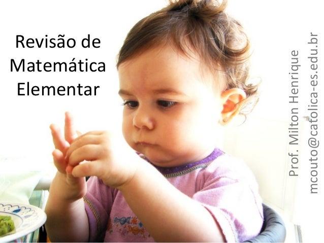 Prof. Milton Henrique mcouto@catolica-es.edu.br  Revisão de Matemática Elementar