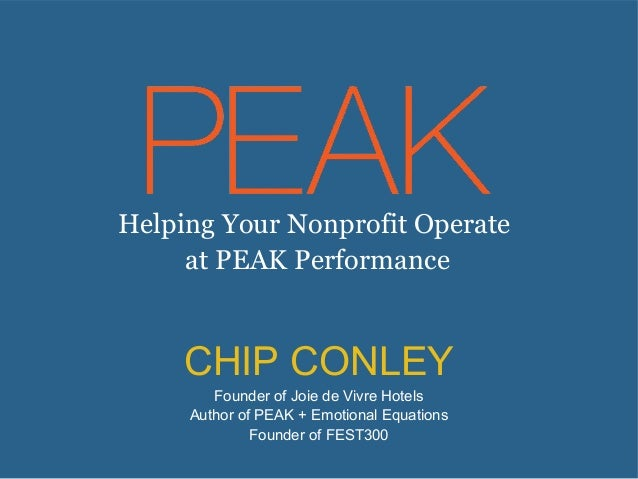 Helping Your Nonprofit Operate at PEAK Performance  CHIP CONLEY Founder of Joie de Vivre Hotels Author of PEAK + Emotional...