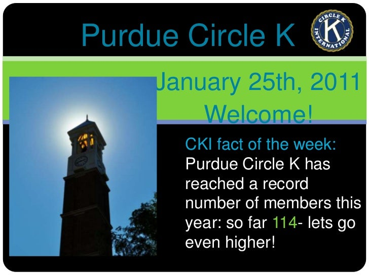 Purdue Circle K<br />January 25th, 2011<br />Welcome!<br />CKI fact of the week:<br />Purdue Circle K has reached a record...