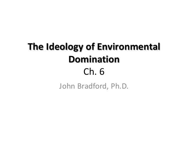 The Ideology of Environmental         Domination            Ch. 6      John Bradford, Ph.D.