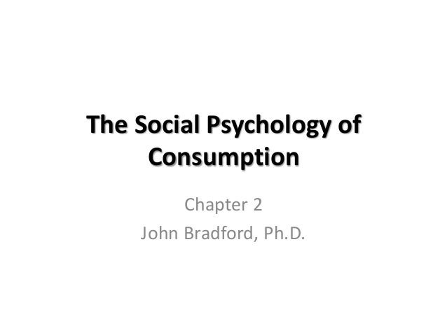 The Social Psychology of     Consumption         Chapter 2    John Bradford, Ph.D.
