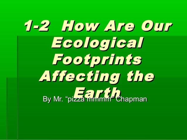 """1-2 How Are Our1-2 How Are OurEcologicalEcologicalFootprintsFootprintsAffecting theAffecting theEarthEarthBy Mr. """"pizza mm..."""