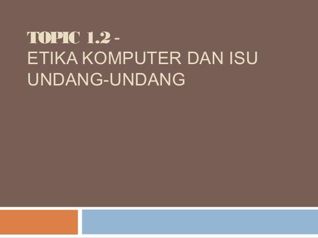 TOPIC 1.2 -ETIKA KOMPUTER DAN ISUUNDANG-UNDANG