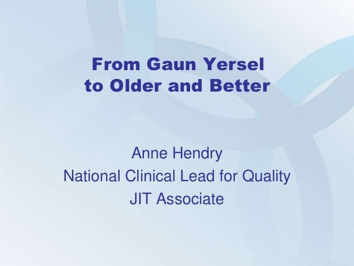 From Gaun Yersel   to Older and Better          Anne HendryNational Clinical Lead for Quality         JIT Associate