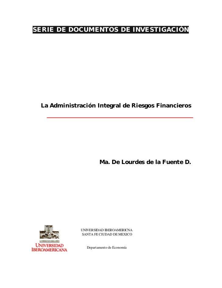 SERIE DE DOCUMENTOS DE INVESTIGACIÓN La Administración Integral de Riesgos Financieros                       Ma. De Lourde...