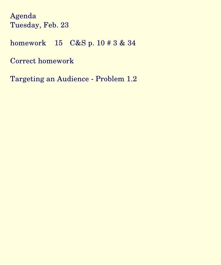Agenda Tuesday, Feb. 23 homework  15  C&S p. 10 # 3 & 34 Correct homework  Targeting an Audience - Problem 1.2