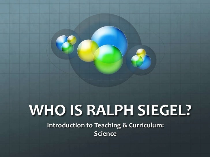 WHO IS RALPH SIEGEL?  Introduction to Teaching & Curriculum:                  Science