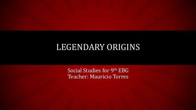Social Studies for 9th EBG Teacher: Mauricio Torres LEGENDARY ORIGINS