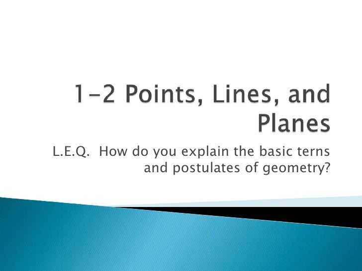1-2 Points, Lines, and Planes<br />L.E.Q.  How do you explain the basic terns and postulates of geometry?<br />