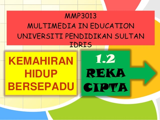 MMP3013   MULTIMEDIA IN EDUCATION UNIVERSITI PENDIDIKAN SULTAN             IDRISKEMAHIRAN    1.2      HIDUP REKABERSEPADU ...