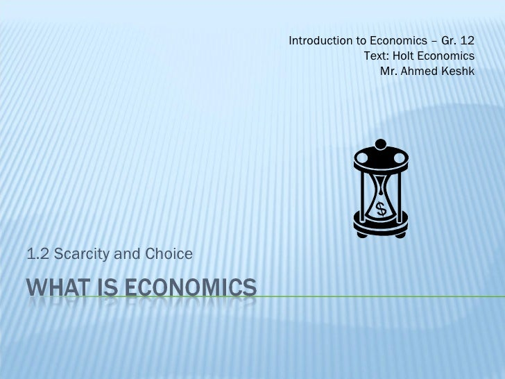 1.2 Scarcity and Choice Introduction to Economics – Gr. 12 Text: Holt Economics Mr. Ahmed Keshk
