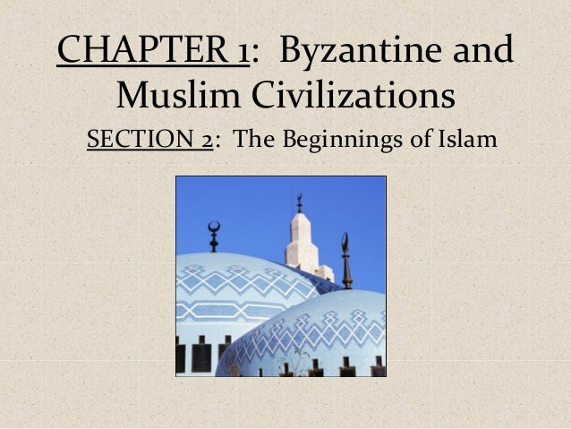 CHAPTER 1: Byzantine and Muslim Civilizations SECTION 2: The Beginnings of Islam