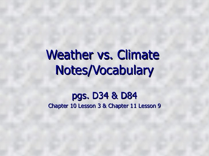 Weather vs. Climate  Notes/Vocabulary pgs. D34 & D84 Chapter 10 Lesson 3 & Chapter 11 Lesson 9
